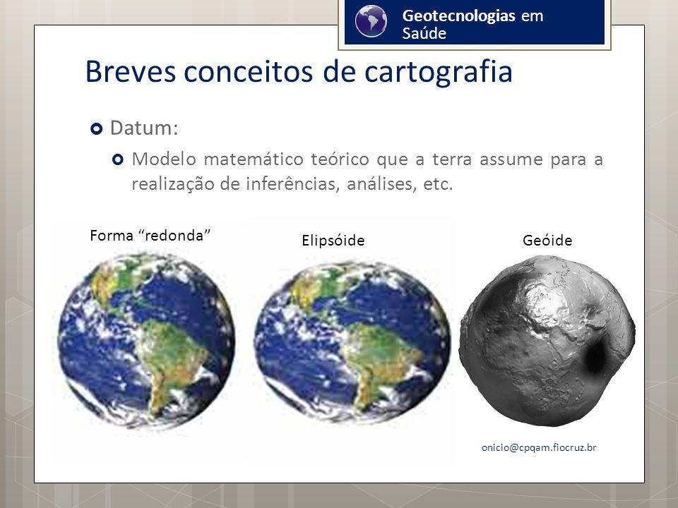 Breves conceitos de cartografia Datum: Modelo matemático teórico que a terra assume para a realização de inferências, análises, etc.