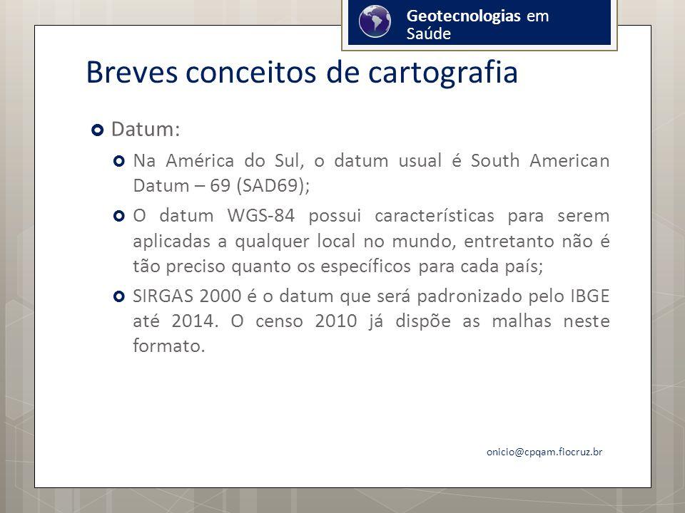 Breves conceitos de cartografia Datum: Na América do Sul, o datum usual é South American Datum – 69 (SAD69); O datum WGS-84 possui características para serem aplicadas a qualquer local no mundo, entretanto não é tão preciso quanto os específicos para cada país; SIRGAS 2000 é o datum que será padronizado pelo IBGE até 2014.
