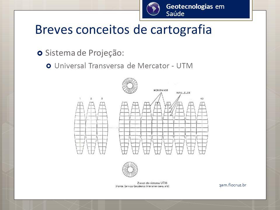 Breves conceitos de cartografia Sistema de Projeção: Universal Transversa de Mercator - UTM onicio@cpqam.fiocruz.br Geotecnologias em Saúde