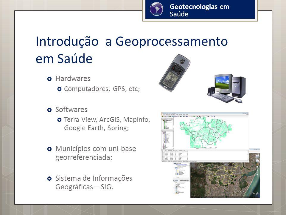 Introdução a Geoprocessamento em Saúde Hardwares Computadores, GPS, etc; Softwares Terra View, ArcGIS, MapInfo, Google Earth, Spring; Municípios com uni-base georreferenciada; Sistema de Informações Geográficas – SIG.