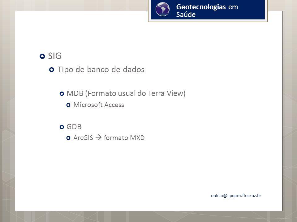 SIG Tipo de banco de dados MDB (Formato usual do Terra View) Microsoft Access GDB ArcGIS formato MXD onicio@cpqam.fiocruz.br Geotecnologias em Saúde
