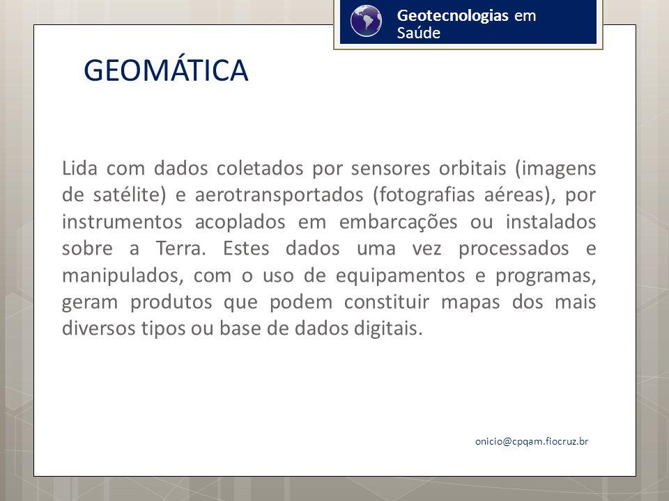 GEOMÁTICA Lida com dados coletados por sensores orbitais (imagens de satélite) e aerotransportados (fotografias aéreas), por instrumentos acoplados em embarcações ou instalados sobre a Terra.