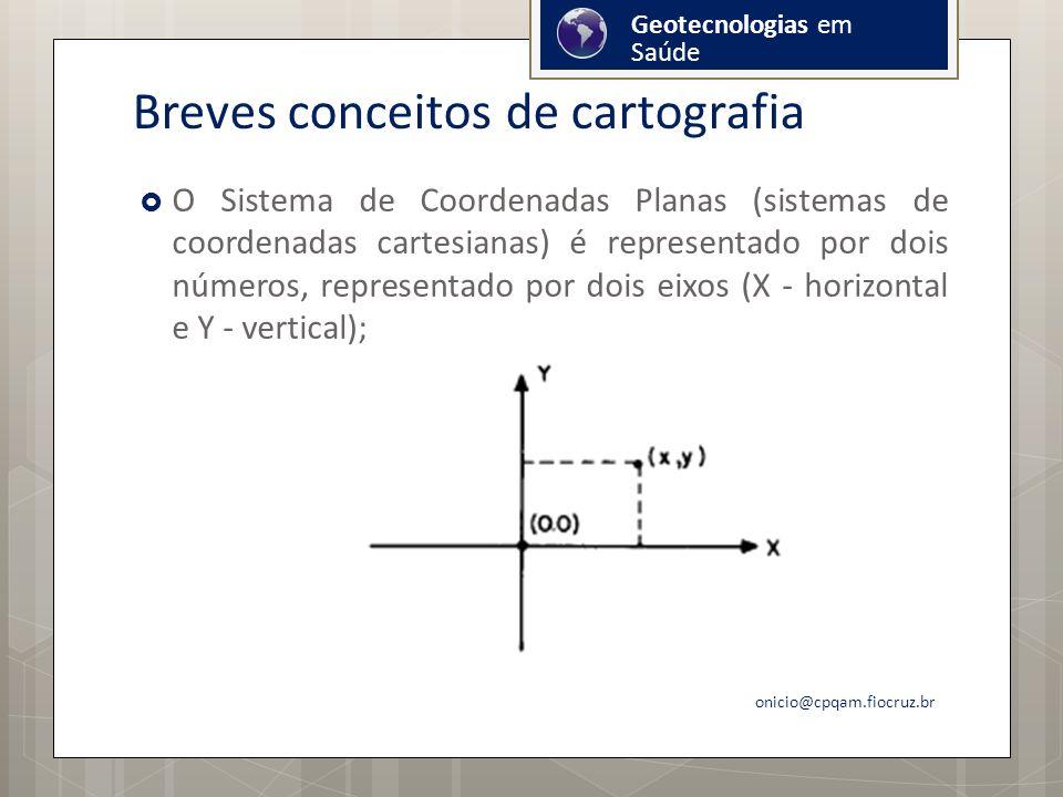 Breves conceitos de cartografia O Sistema de Coordenadas Planas (sistemas de coordenadas cartesianas) é representado por dois números, representado por dois eixos (X - horizontal e Y - vertical); onicio@cpqam.fiocruz.br Geotecnologias em Saúde