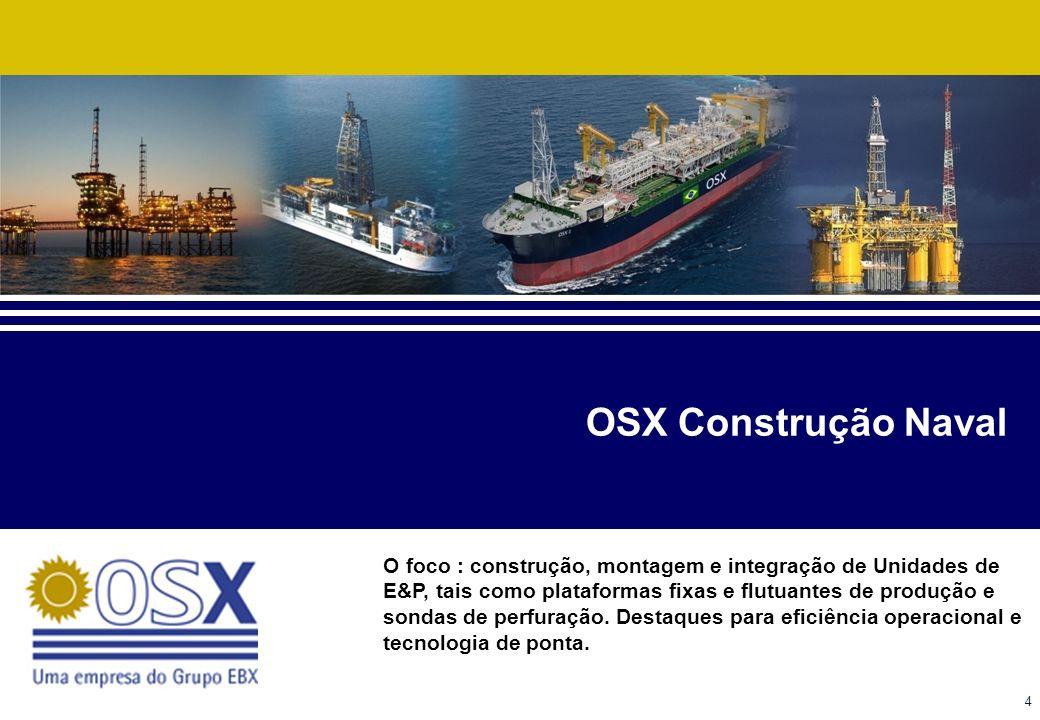 4 OSX Construção Naval O foco : construção, montagem e integração de Unidades de E&P, tais como plataformas fixas e flutuantes de produção e sondas de perfuração.