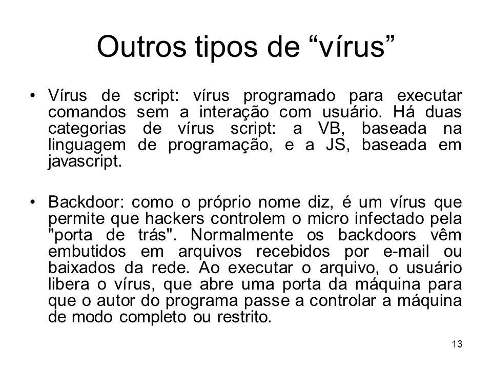 Outros tipos de vírus Vírus de script: vírus programado para executar comandos sem a interação com usuário.