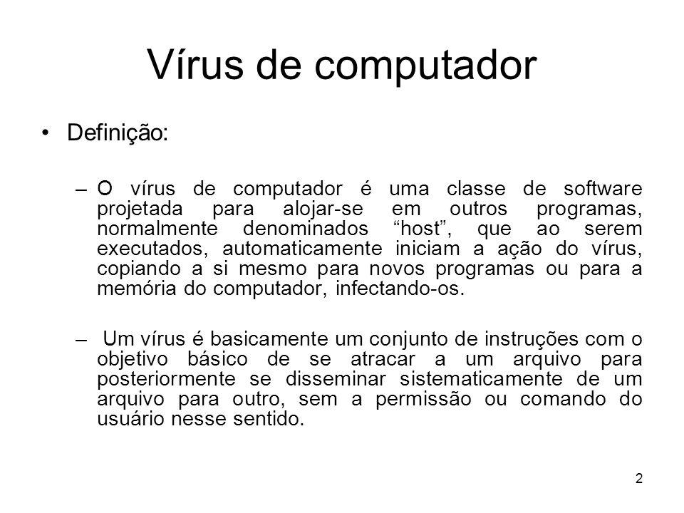 Vírus de computador Definição: –O vírus de computador é uma classe de software projetada para alojar-se em outros programas, normalmente denominados host, que ao serem executados, automaticamente iniciam a ação do vírus, copiando a si mesmo para novos programas ou para a memória do computador, infectando-os.