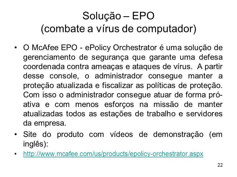 Solução – EPO (combate a vírus de computador) O McAfee EPO - ePolicy Orchestrator é uma solução de gerenciamento de segurança que garante uma defesa coordenada contra ameaças e ataques de vírus.