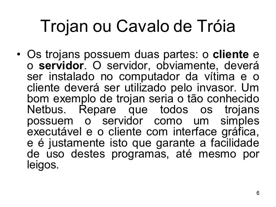Trojan ou Cavalo de Tróia Basicamente, a função do servidor será a de abrir as portas do micro, possibilitando a invasão.