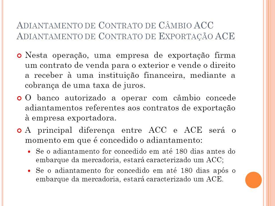A DIANTAMENTO DE C ONTRATO DE C ÂMBIO ACC A DIANTAMENTO DE C ONTRATO DE E XPORTAÇÃO ACE Nesta operação, uma empresa de exportação firma um contrato de