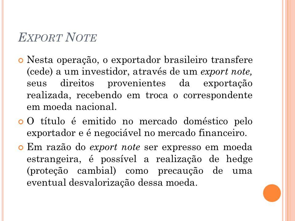 E XPORT N OTE Nesta operação, o exportador brasileiro transfere (cede) a um investidor, através de um export note, seus direitos provenientes da expor
