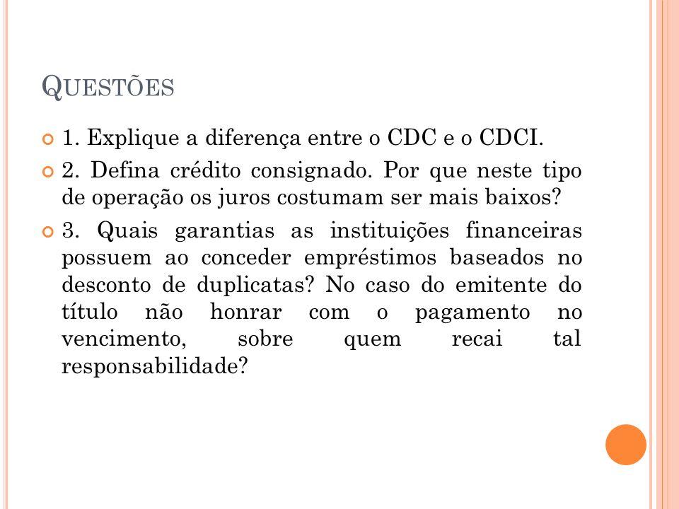 Q UESTÕES 1. Explique a diferença entre o CDC e o CDCI. 2. Defina crédito consignado. Por que neste tipo de operação os juros costumam ser mais baixos