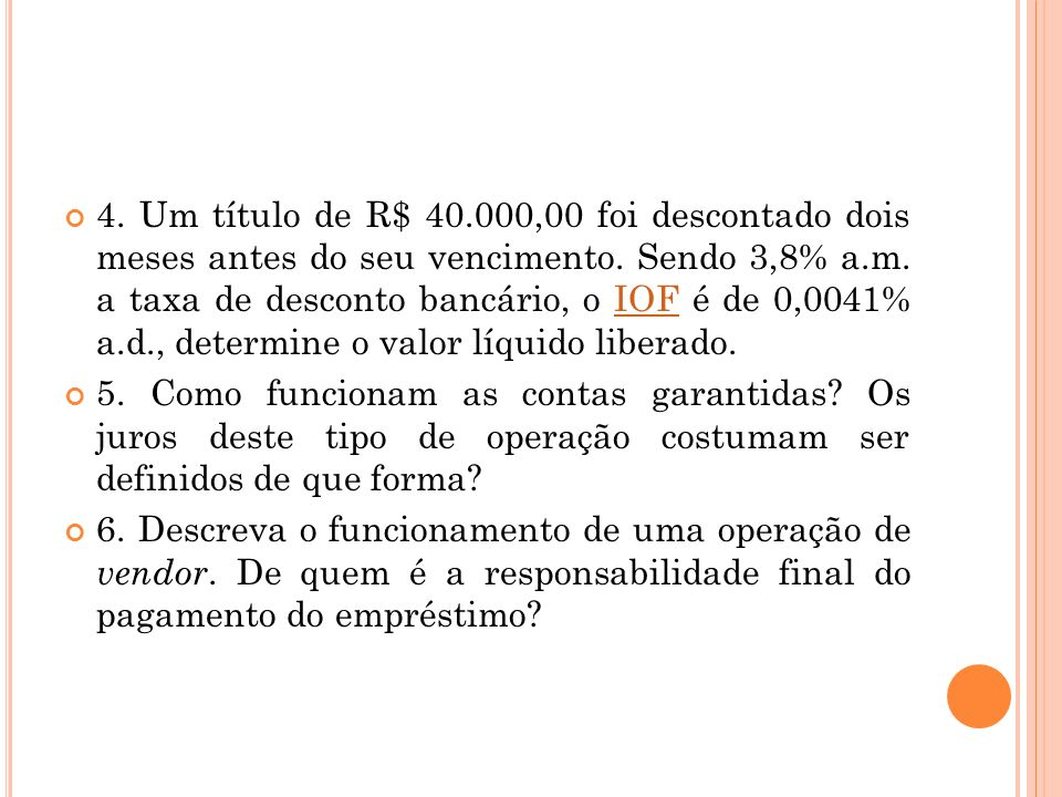 4. Um título de R$ 40.000,00 foi descontado dois meses antes do seu vencimento. Sendo 3,8% a.m. a taxa de desconto bancário, o IOF é de 0,0041% a.d.,