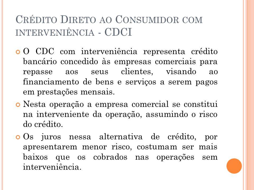 C RÉDITO D IRETO AO C ONSUMIDOR COM INTERVENIÊNCIA - CDCI O CDC com interveniência representa crédito bancário concedido às empresas comerciais para r