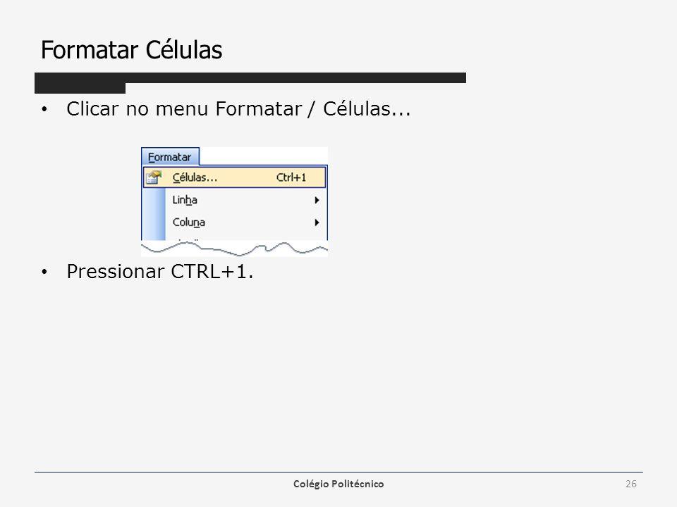 Formatar Células Clicar no menu Formatar / Células... Pressionar CTRL+1. Colégio Politécnico26