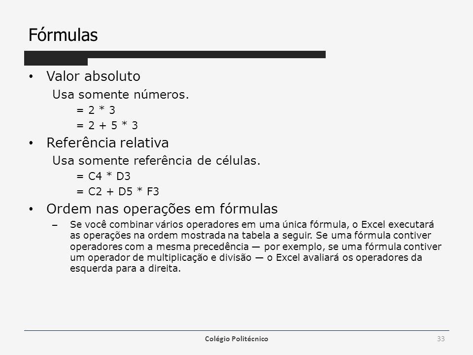 Fórmulas Valor absoluto Usa somente números. = 2 * 3 = 2 + 5 * 3 Referência relativa Usa somente referência de células. = C4 * D3 = C2 + D5 * F3 Ordem