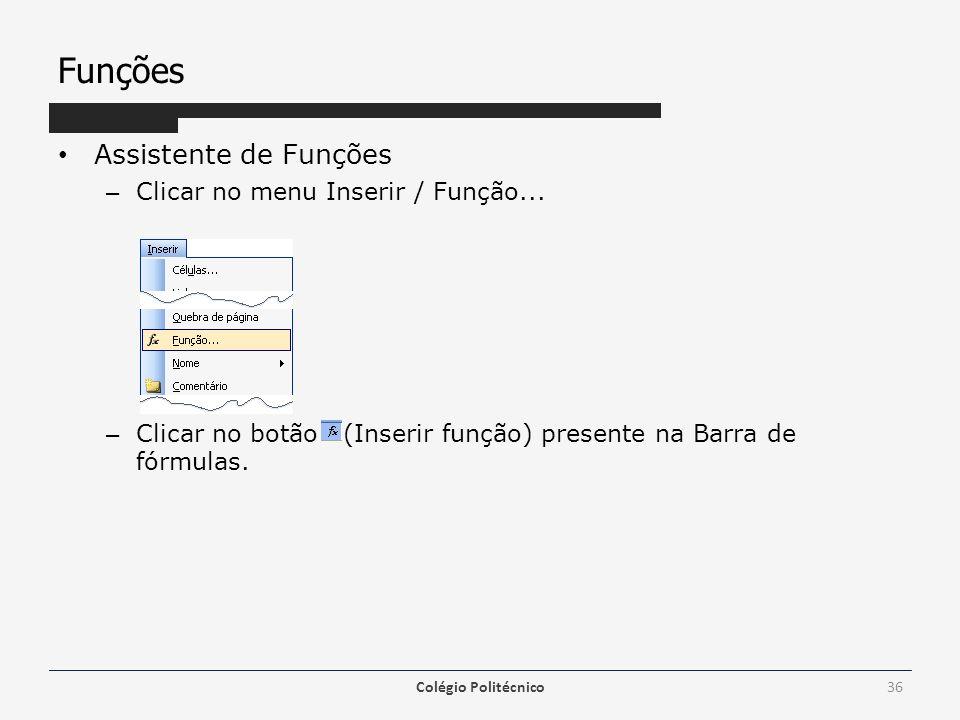Funções Assistente de Funções – Clicar no menu Inserir / Função... – Clicar no botão (Inserir função) presente na Barra de fórmulas. Colégio Politécni