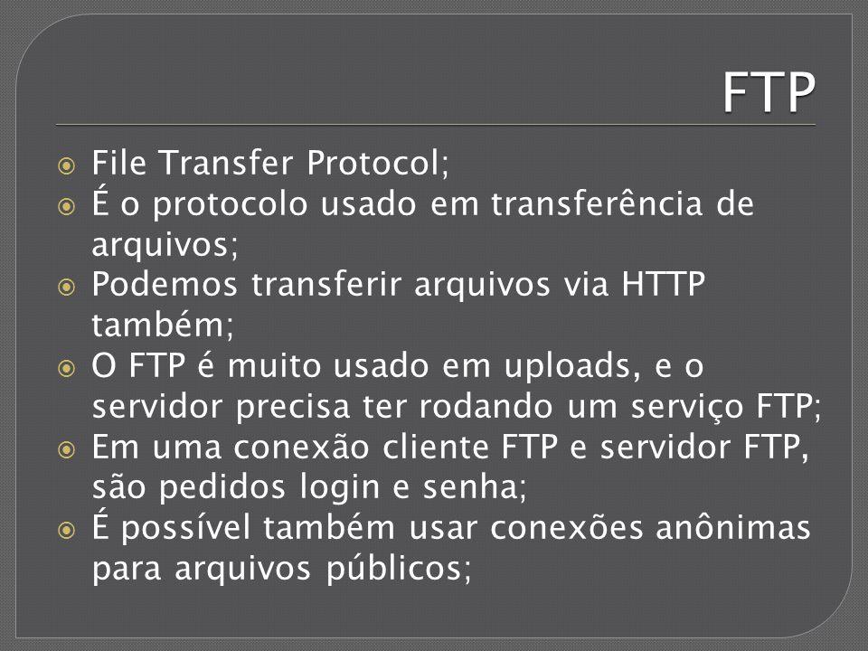 FTP File Transfer Protocol; É o protocolo usado em transferência de arquivos; Podemos transferir arquivos via HTTP também; O FTP é muito usado em uplo