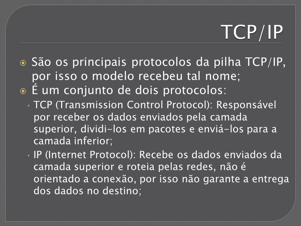 TCP/IP São os principais protocolos da pilha TCP/IP, por isso o modelo recebeu tal nome; É um conjunto de dois protocolos: TCP (Transmission Control P