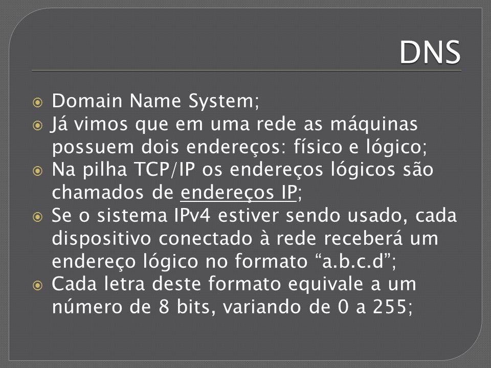 DNS Endereços IP não são tão fáceis de lembrarmos quanto nomes, por isso foi criado o sistema DNS; O DNS permite dar nome a endereços IP; Exemplos: 200.147.67.142 = www.uol.com.br; 74.125.226.178 = www.google.com; 31.13.71.33 = www.facebook.com; Quando acessamos algum site, o navegador se comunica com o servidor DNS, descobrindo o endereço IP e permitindo que a conexão seja efetuada;