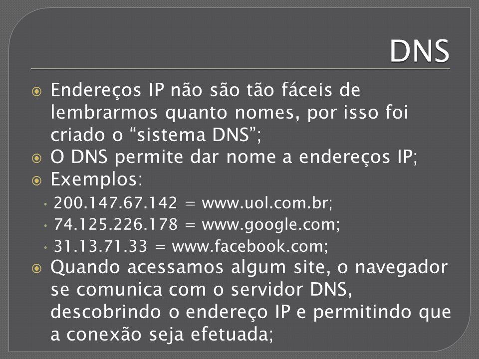 Servidores DNS Também conhecidos como servidores de nome; Possuem duas funções básicas: converter endereços nominais em endereços IP e vice- versa; Conexões só podem ser feitas através de endereços IP; Sem o uso de DNS, cada dispositivo conectado à internet teria que ter uma tabela contendo todos os endereços IP e nomes das máquinas;