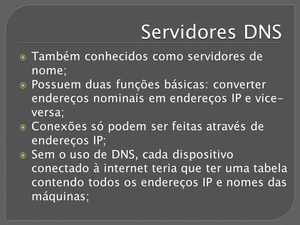 Servidores DNS máquina.domínio Os nomes seguem o formato FQDN (Full Qualified Domain Name): máquina.domínio; O endereço www.google.com significa máquina www do domínio google.com; O DNS permite rótulos (o nome entre os dois pontos) de até 63 caracteres; O FQDN pode ter até 255 caracteres, incluindo os pontos, prefixos e sufixos; Para cada domínio, tem que existir um servidor DNS, é nele que terão as configurações do nome das máquinas do domínio (www.site.com, mail.site.com, etc);