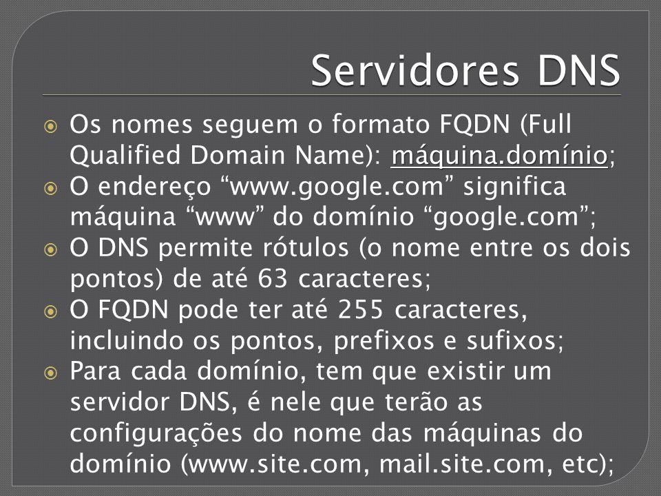 Servidores DNS Cada LAN precisa de pelo menos um servidor DNS, seja físico ou do provedor de acesso; Todos os pedidos de conversão de nomes em endereços IP e vice-versa são enviados a este servidor; Se ele não reconhecer o endereço, passará a pergunta para um servidor imediatamente superior a ele, e assim por diante até que o endereço seja localizado ou não;