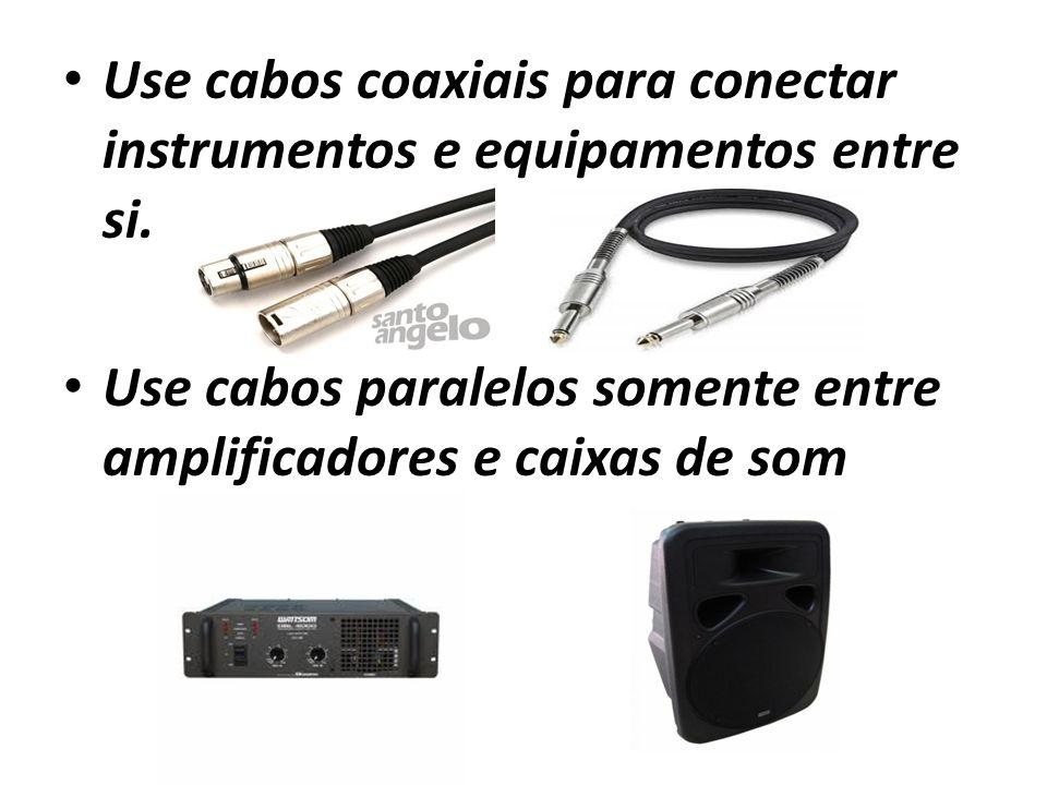 Use cabos coaxiais para conectar instrumentos e equipamentos entre si. Use cabos paralelos somente entre amplificadores e caixas de som