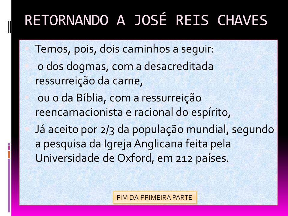 RETORNANDO A JOSÉ REIS CHAVES Temos, pois, dois caminhos a seguir: o dos dogmas, com a desacreditada ressurreição da carne, ou o da Bíblia, com a ress