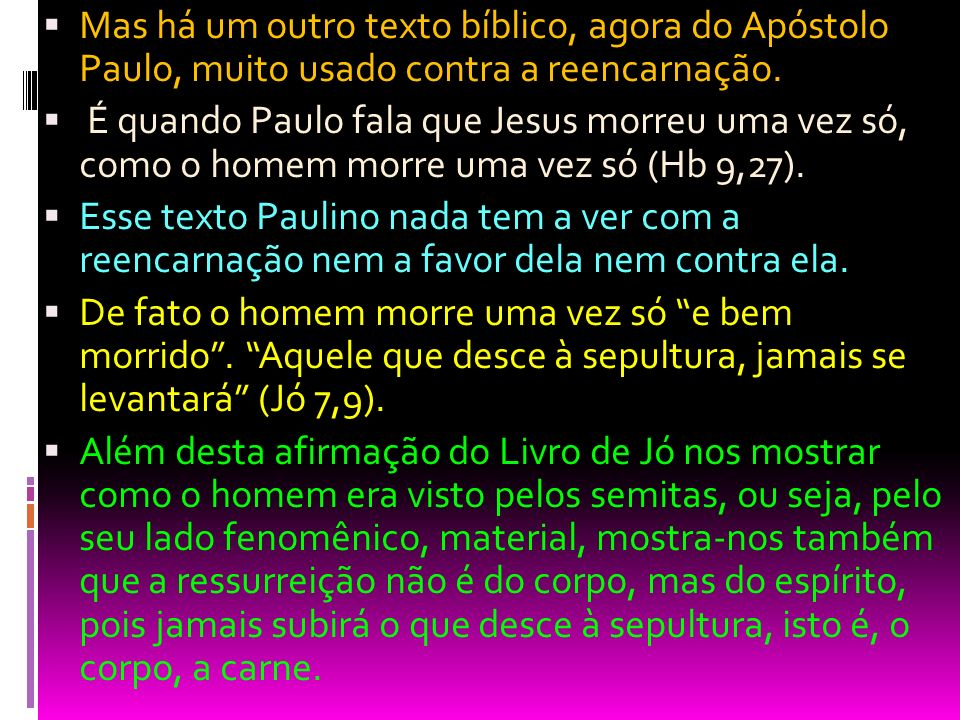 Mas há um outro texto bíblico, agora do Apóstolo Paulo, muito usado contra a reencarnação. É quando Paulo fala que Jesus morreu uma vez só, como o hom