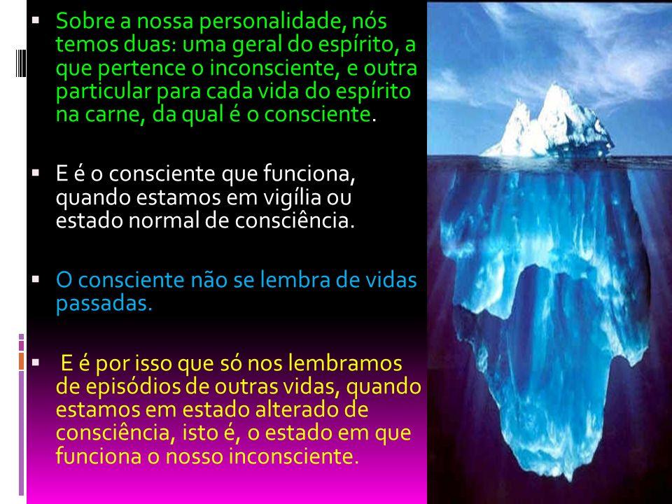 Sobre a nossa personalidade, nós temos duas: uma geral do espírito, a que pertence o inconsciente, e outra particular para cada vida do espírito na ca