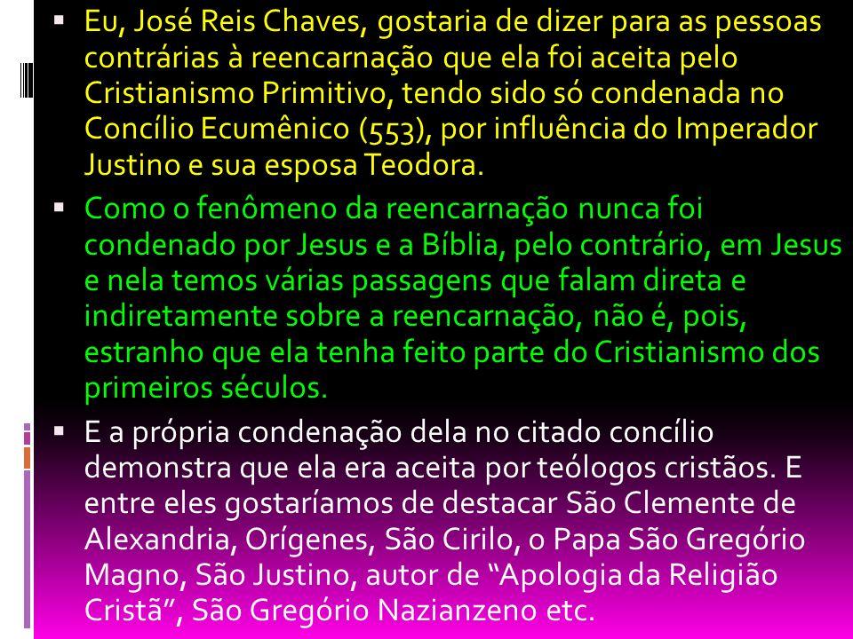 Eu, José Reis Chaves, gostaria de dizer para as pessoas contrárias à reencarnação que ela foi aceita pelo Cristianismo Primitivo, tendo sido só conden