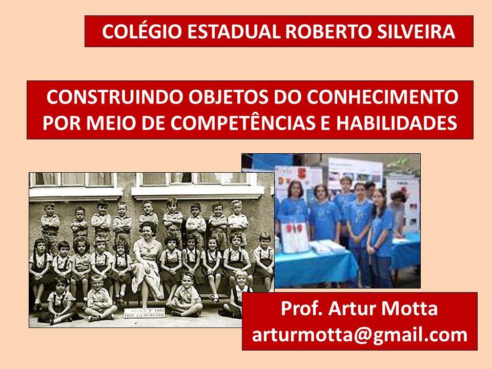 CONSTRUINDO OBJETOS DO CONHECIMENTO POR MEIO DE COMPETÊNCIAS E HABILIDADES COLÉGIO ESTADUAL ROBERTO SILVEIRA Prof. Artur Motta arturmotta@gmail.com