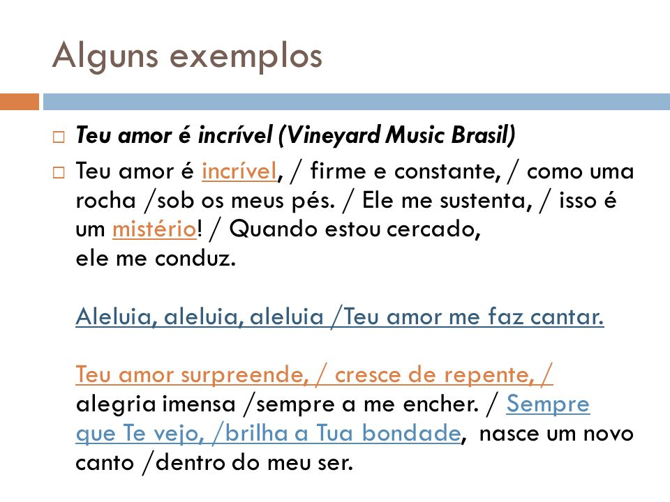 Alguns exemplos Teu amor é incrível (Vineyard Music Brasil) Teu amor é incrível, / firme e constante, / como uma rocha /sob os meus pés.