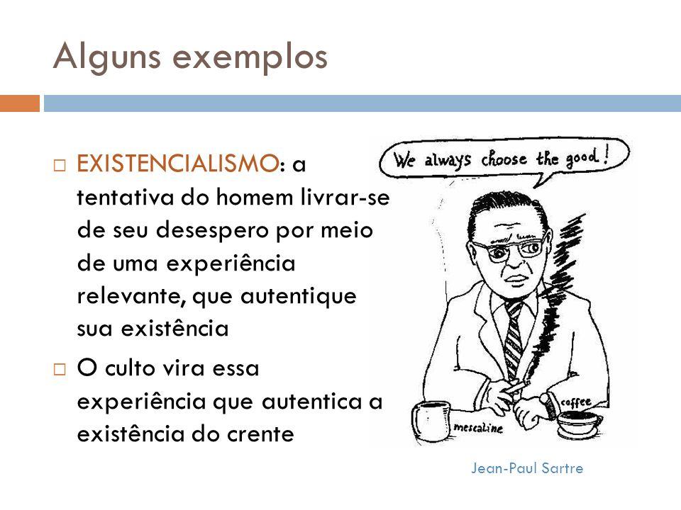Alguns exemplos Jean-Paul Sartre EXISTENCIALISMO: a tentativa do homem livrar-se de seu desespero por meio de uma experiência relevante, que autentique sua existência O culto vira essa experiência que autentica a existência do crente