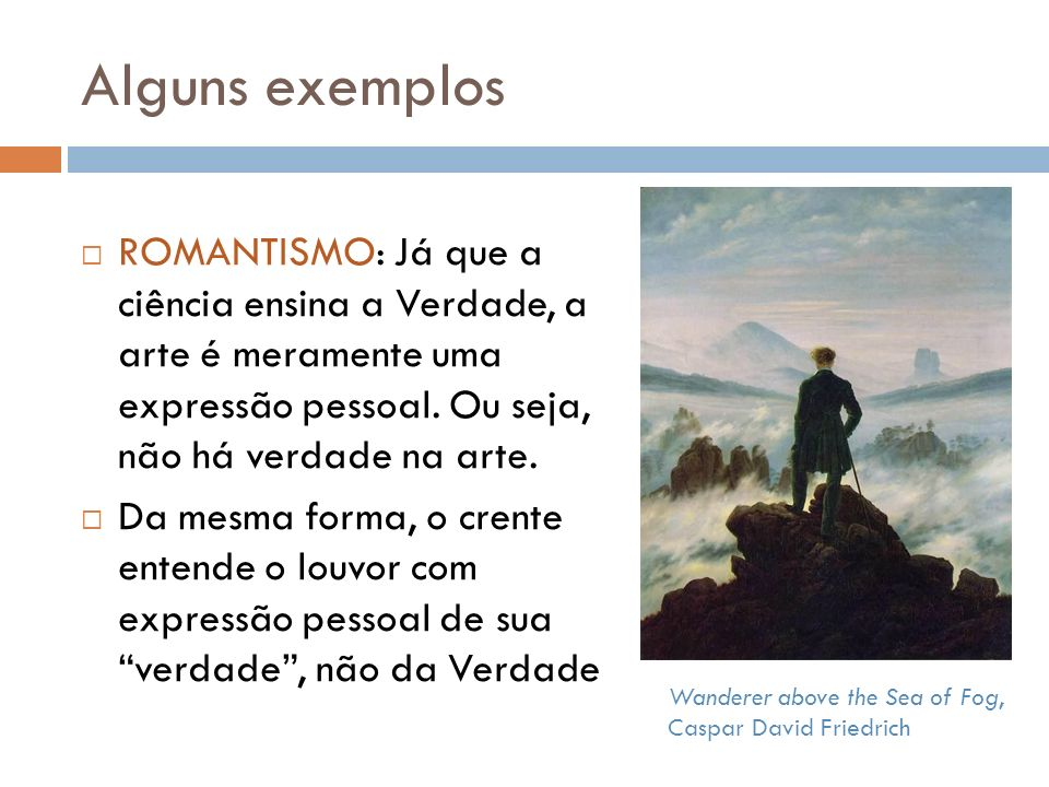 Alguns exemplos Wanderer above the Sea of Fog, Caspar David Friedrich ROMANTISMO: Já que a ciência ensina a Verdade, a arte é meramente uma expressão pessoal.