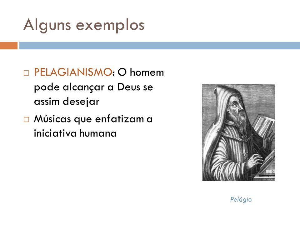 Alguns exemplos Pelágio PELAGIANISMO: O homem pode alcançar a Deus se assim desejar Músicas que enfatizam a iniciativa humana
