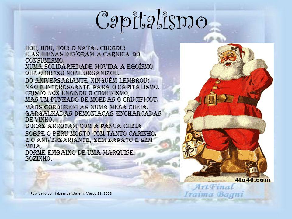 Capitalismo Hou, hou, hou! O natal chegou! E as hienas devoram a carniça do consumismo, Numa solidariedade movida a egoísmo Que o obeso Noel organizou