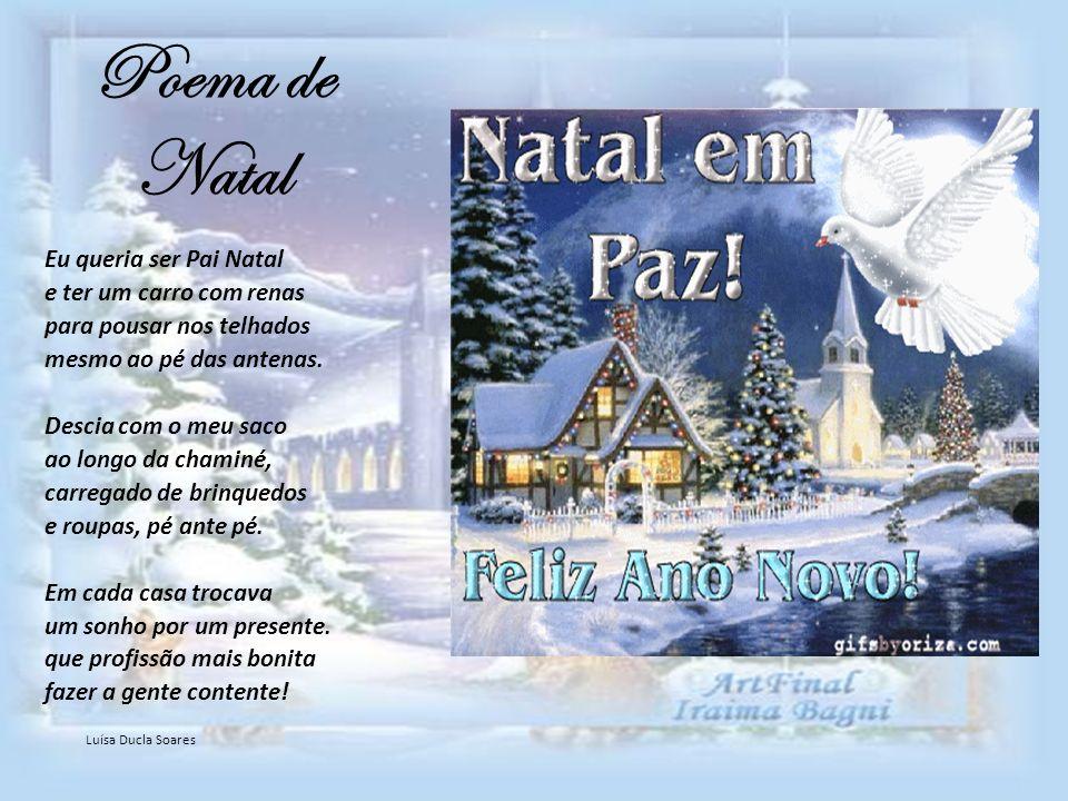 Poema de Natal Eu queria ser Pai Natal e ter um carro com renas para pousar nos telhados mesmo ao pé das antenas. Descia com o meu saco ao longo da ch