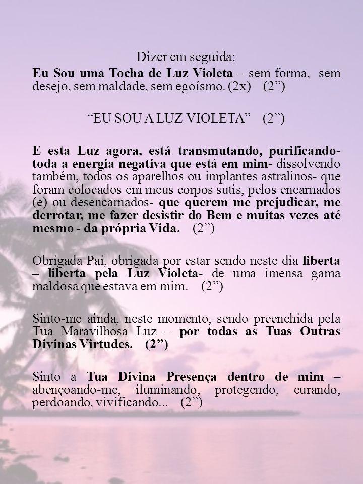 Dizer em seguida: Eu Sou uma Tocha de Luz Violeta – sem forma, sem desejo, sem maldade, sem egoísmo. (2x) (2) EU SOU A LUZ VIOLETA (2) E esta Luz agor