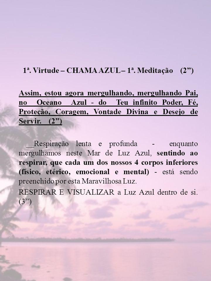 1ª. Virtude – CHAMA AZUL – 1ª. Meditação (2) Assim, estou agora mergulhando, mergulhando Pai, no Oceano Azul - do Teu infinito Poder, Fé, Proteção, Co