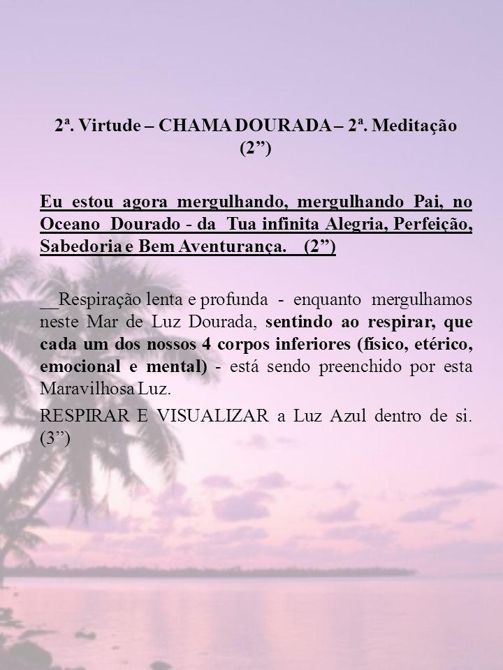 2ª. Virtude – CHAMA DOURADA – 2ª. Meditação (2) Eu estou agora mergulhando, mergulhando Pai, no Oceano Dourado - da Tua infinita Alegria, Perfeição, S