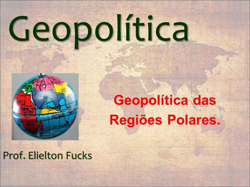 Geopolítica Prof. Elielton Fucks Geopolítica das Regiões Polares.