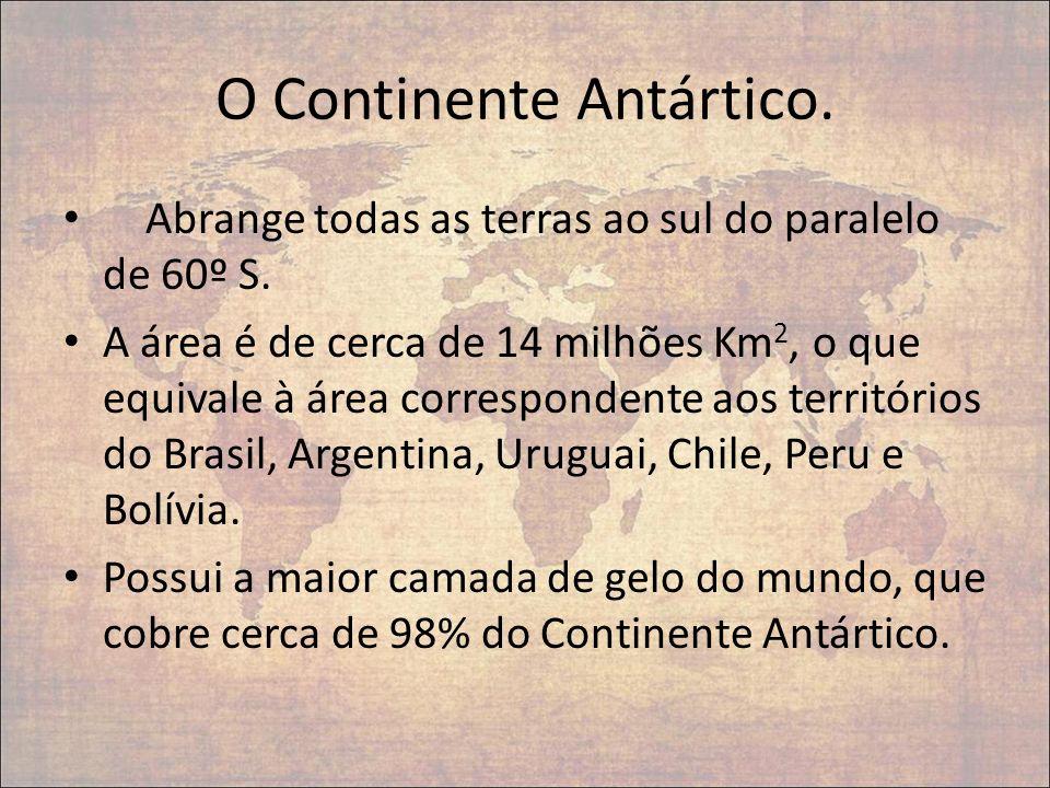 O Continente Antártico. Abrange todas as terras ao sul do paralelo de 60º S. A área é de cerca de 14 milhões Km 2, o que equivale à área correspondent