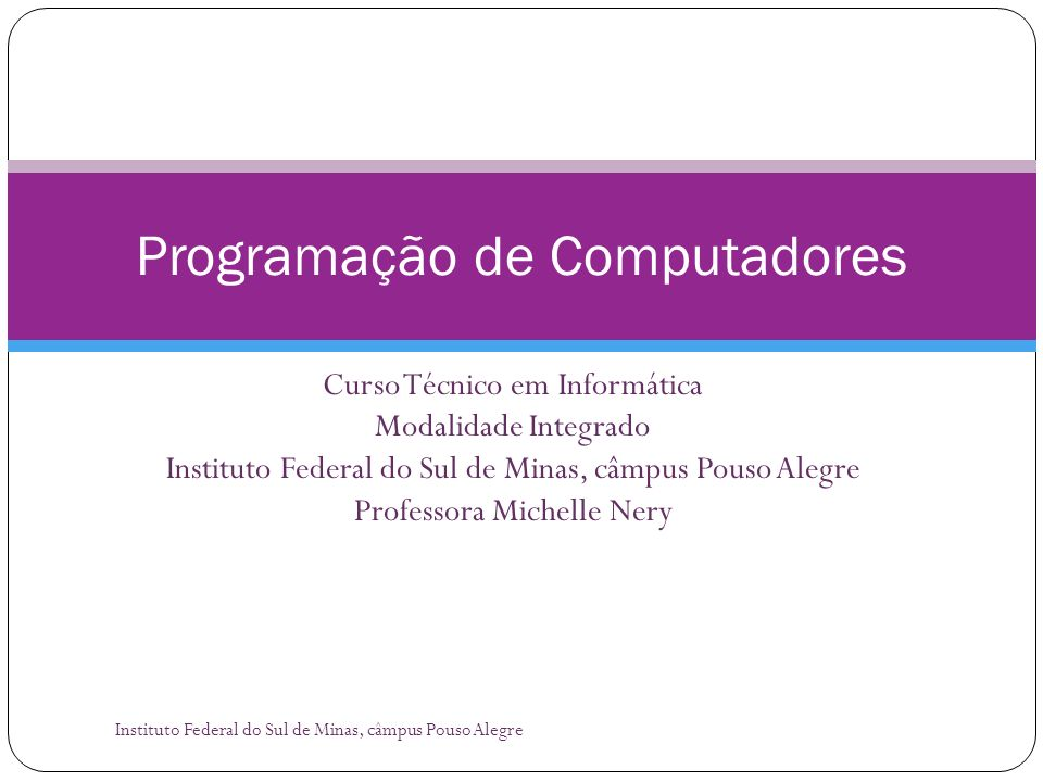 Curso Técnico em Informática Modalidade Integrado Instituto Federal do Sul de Minas, câmpus Pouso Alegre Professora Michelle Nery Programação de Compu