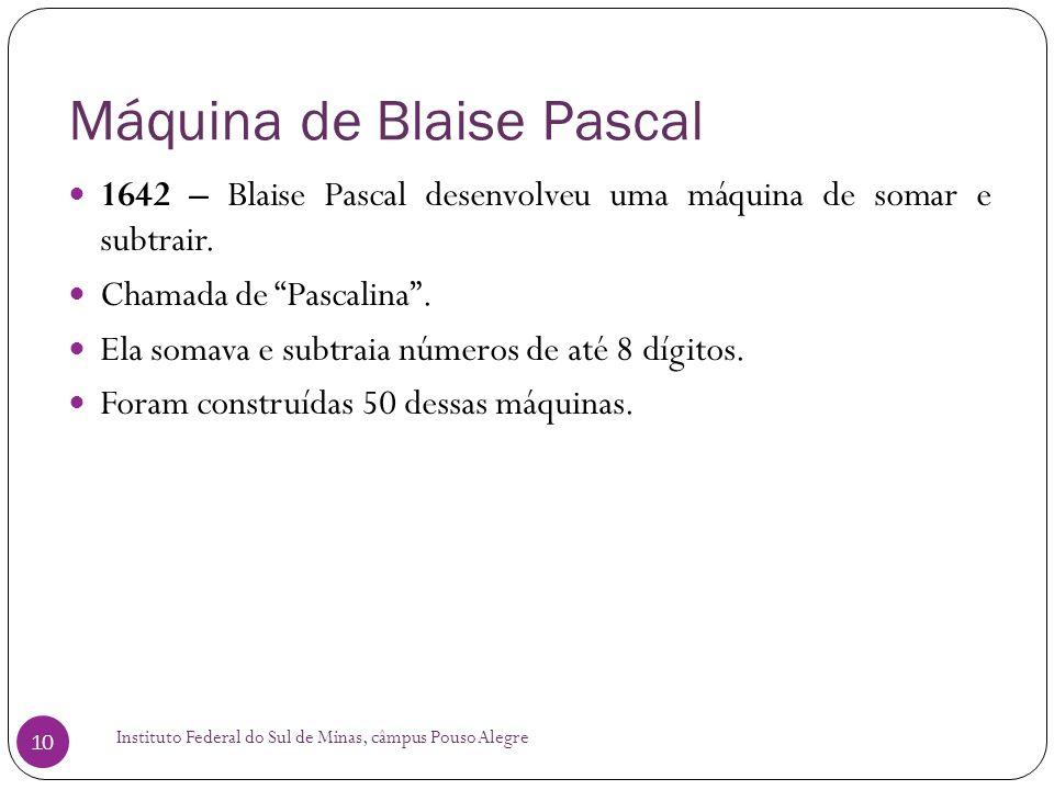 Máquina de Blaise Pascal Instituto Federal do Sul de Minas, câmpus Pouso Alegre 10 1642 – Blaise Pascal desenvolveu uma máquina de somar e subtrair. C