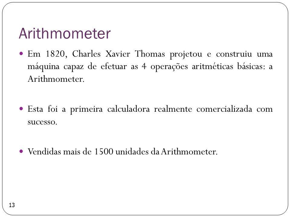 Arithmometer Em 1820, Charles Xavier Thomas projetou e construiu uma máquina capaz de efetuar as 4 operações aritméticas básicas: a Arithmometer. Esta