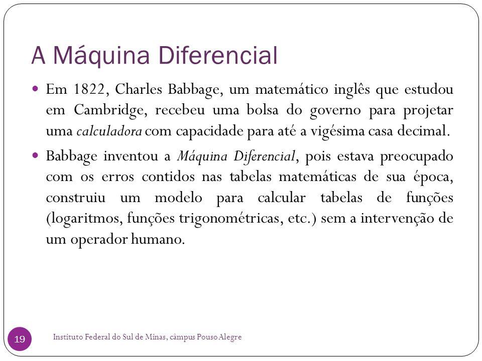 A Máquina Diferencial Instituto Federal do Sul de Minas, câmpus Pouso Alegre 19 Em 1822, Charles Babbage, um matemático inglês que estudou em Cambridg