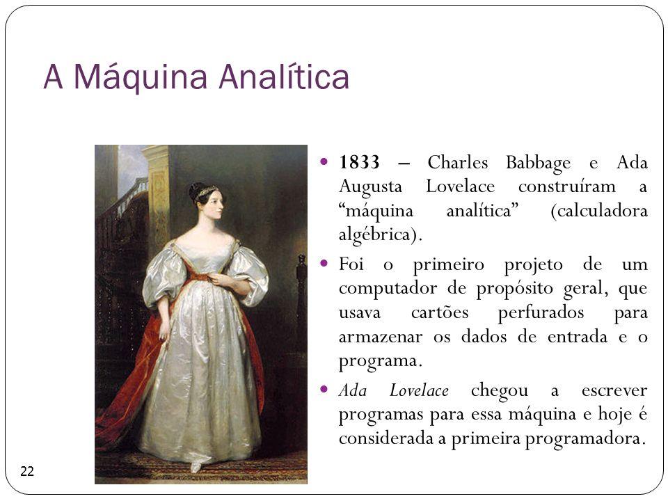 22 A Máquina Analítica 1833 – Charles Babbage e Ada Augusta Lovelace construíram a máquina analítica (calculadora algébrica). Foi o primeiro projeto d