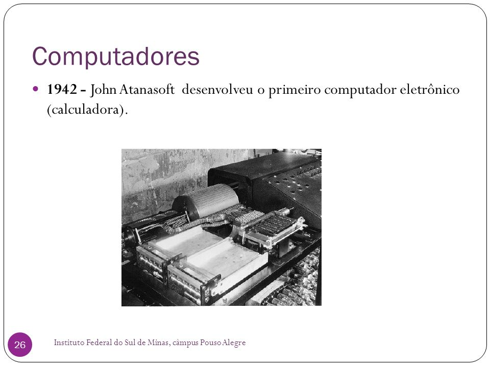 Computadores Instituto Federal do Sul de Minas, câmpus Pouso Alegre 26 1942 - John Atanasoft desenvolveu o primeiro computador eletrônico (calculadora