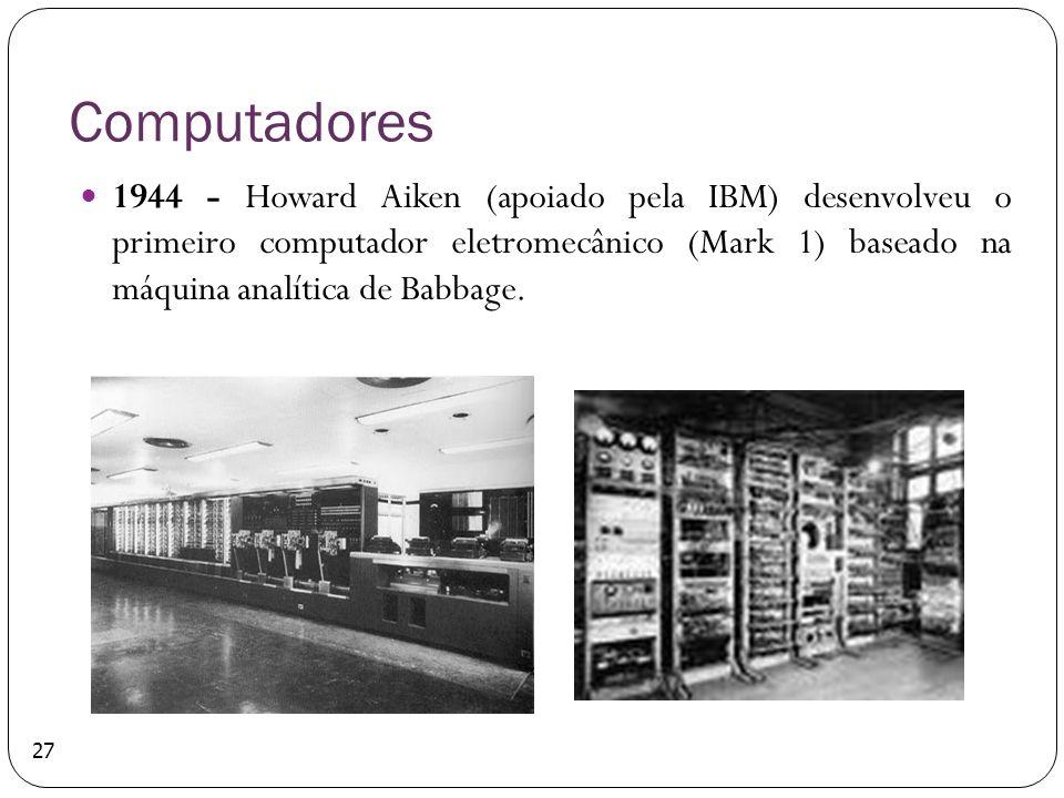 Computadores 1944 - Howard Aiken (apoiado pela IBM) desenvolveu o primeiro computador eletromecânico (Mark 1) baseado na máquina analítica de Babbage.